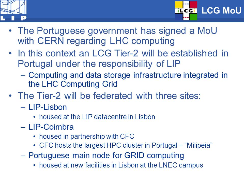 LCG MoU The Portuguese government has signed a MoU with CERN regarding LHC computing In this context an LCG Tier-2 will be established in Portugal under the responsibility of LIP –Computing and data storage infrastructure integrated in the LHC Computing Grid The Tier-2 will be federated with three sites: –LIP-Lisbon housed at the LIP datacentre in Lisbon –LIP-Coimbra housed in partnership with CFC CFC hosts the largest HPC cluster in Portugal – Milipeia –Portuguese main node for GRID computing housed at new facilities in Lisbon at the LNEC campus