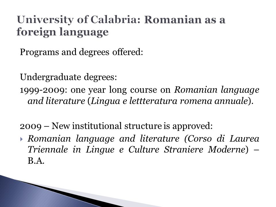 Programs and degrees offered: Undergraduate degrees: 1999-2009: one year long course on Romanian language and literature (Lingua e lettteratura romena