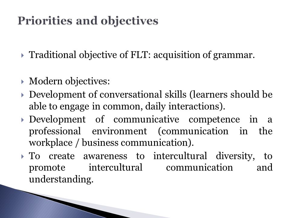  Traditional objective of FLT: acquisition of grammar.  Modern objectives:  Development of conversational skills (learners should be able to engage
