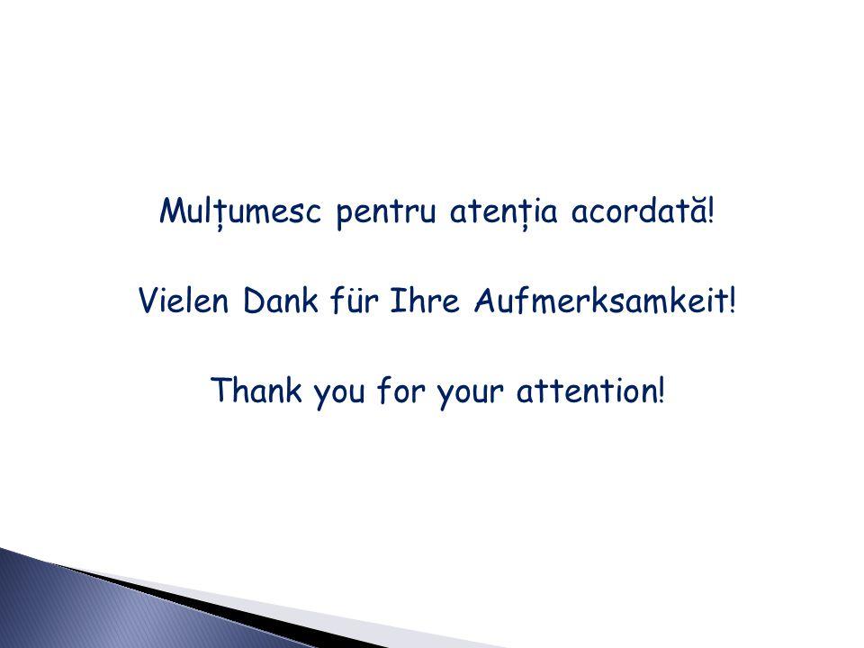 Mulţumesc pentru atenţia acordată! Vielen Dank für Ihre Aufmerksamkeit! Thank you for your attention!