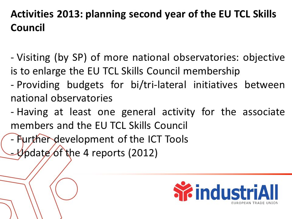 Activities 2013: planning second year of the EU TCL Skills Council - Visiting (by SP) of more national observatories: objective is to enlarge the EU TCL Skills Council membership - Providing budgets for bi/tri-lateral initiatives between national observatories - Having at least one general activity for the associate members and the EU TCL Skills Council - Further development of the ICT Tools - Update of the 4 reports (2012)