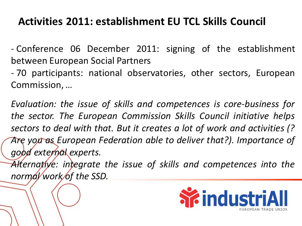 Activities 2011: establishment EU TCL Skills Council - Conference 06 December 2011: signing of the establishment between European Social Partners - 70 participants: national observatories, other sectors, European Commission, … Evaluation: the issue of skills and competences is core-business for the sector.