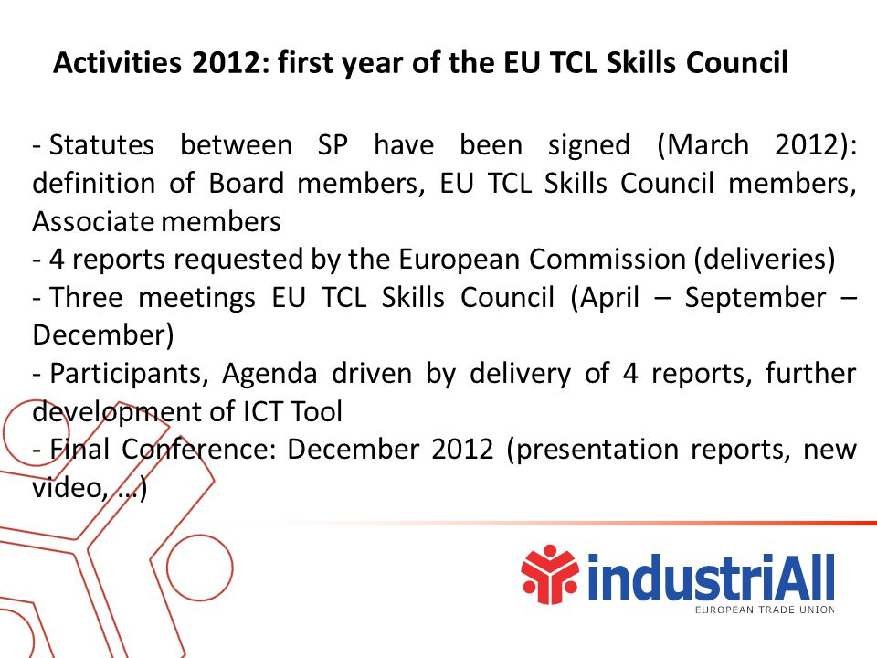 Activities 2012: first year of the EU TCL Skills Council - Statutes between SP have been signed (March 2012): definition of Board members, EU TCL Skills Council members, Associate members - 4 reports requested by the European Commission (deliveries) - Three meetings EU TCL Skills Council (April – September – December) - Participants, Agenda driven by delivery of 4 reports, further development of ICT Tool - Final Conference: December 2012 (presentation reports, new video, …)