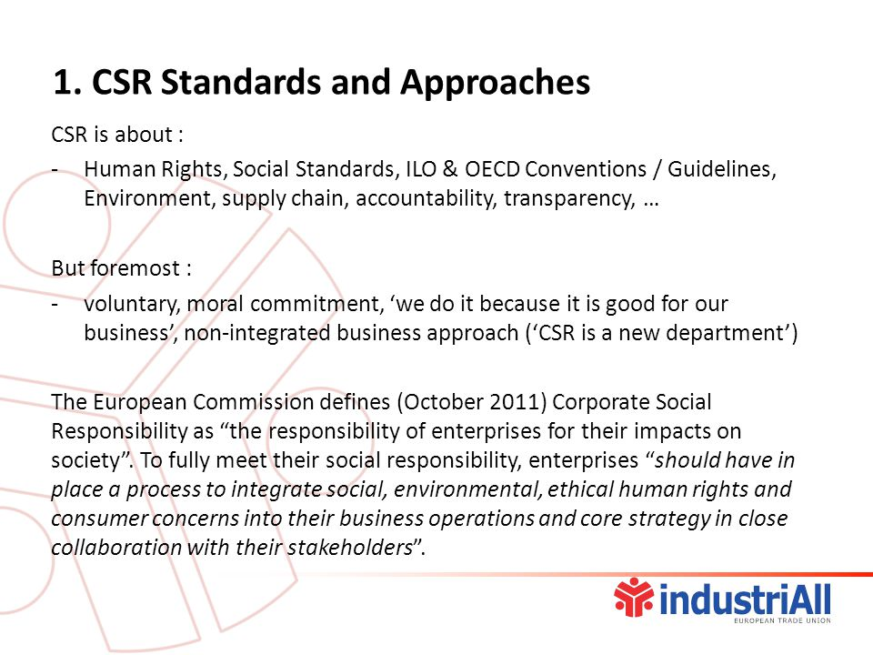1. CSR Standards and Approaches CSR is about : -Human Rights, Social Standards, ILO & OECD Conventions / Guidelines, Environment, supply chain, accoun