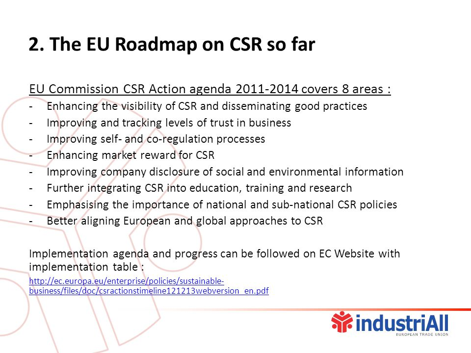 2. The EU Roadmap on CSR so far EU Commission CSR Action agenda 2011-2014 covers 8 areas : -Enhancing the visibility of CSR and disseminating good pra