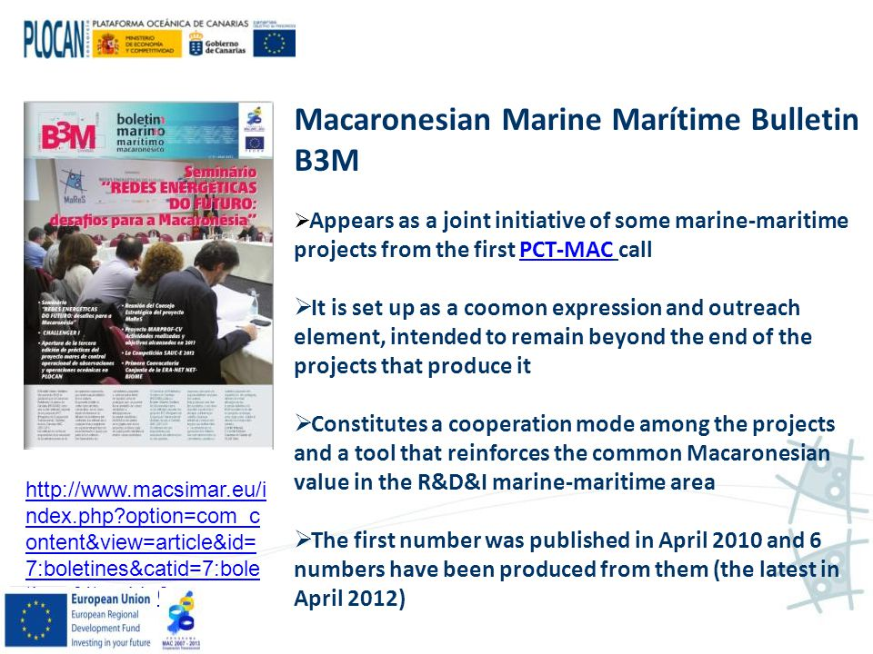 http://www.macsimar.eu/i ndex.php?option=com_c ontent&view=article&id= 7:boletines&catid=7:bole tines&Itemid=6 Macaronesian Marine Marítime Bulletin B3M  Appears as a joint initiative of some marine-maritime projects from the first PCT-MAC callPCT-MAC  It is set up as a coomon expression and outreach element, intended to remain beyond the end of the projects that produce it  Constitutes a cooperation mode among the projects and a tool that reinforces the common Macaronesian value in the R&D&I marine-maritime area  The first number was published in April 2010 and 6 numbers have been produced from them (the latest in April 2012)