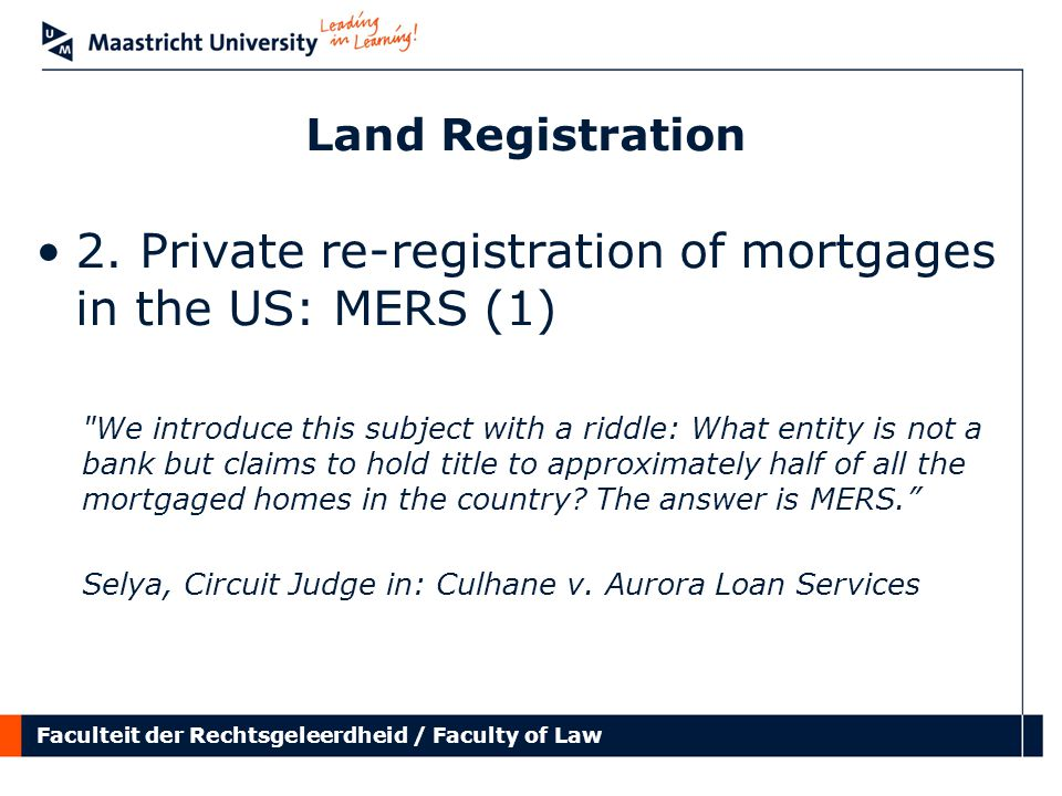 Faculteit der Rechtsgeleerdheid / Faculty of Law Land Registration 2. Private re-registration of mortgages in the US: MERS (1)