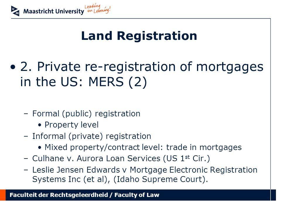 Faculteit der Rechtsgeleerdheid / Faculty of Law Land Registration 2. Private re-registration of mortgages in the US: MERS (2) –Formal (public) regist