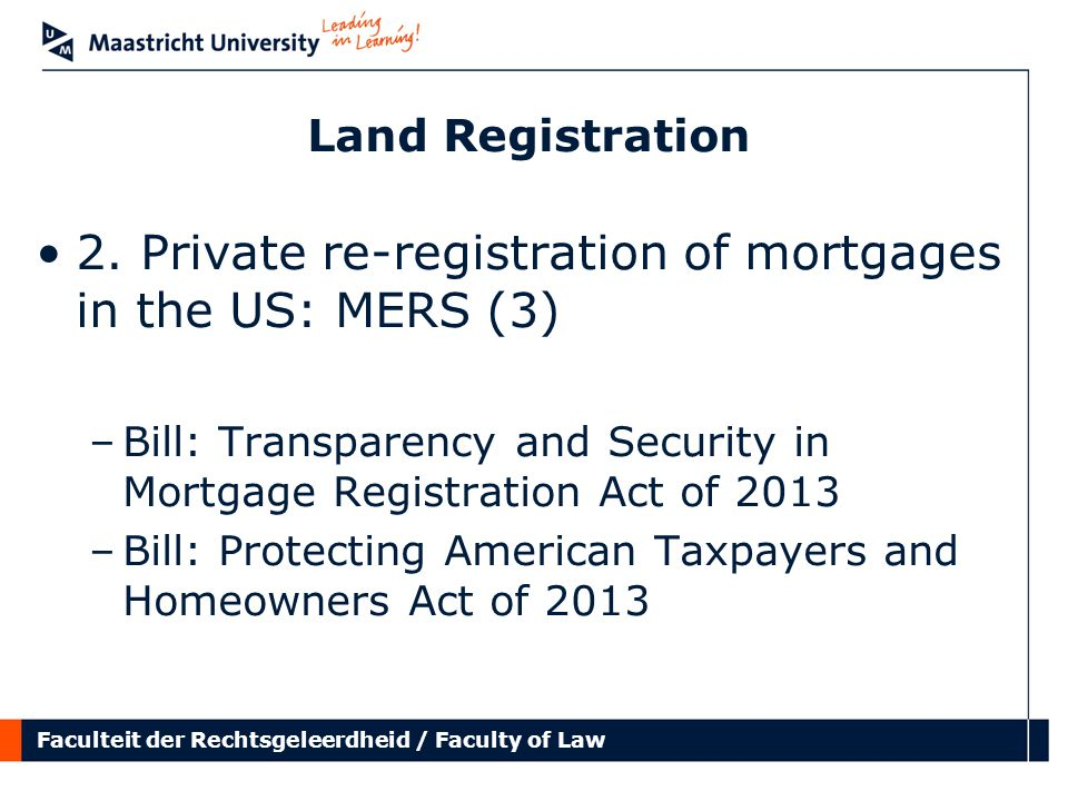 Faculteit der Rechtsgeleerdheid / Faculty of Law Land Registration 2. Private re-registration of mortgages in the US: MERS (3) –Bill: Transparency and