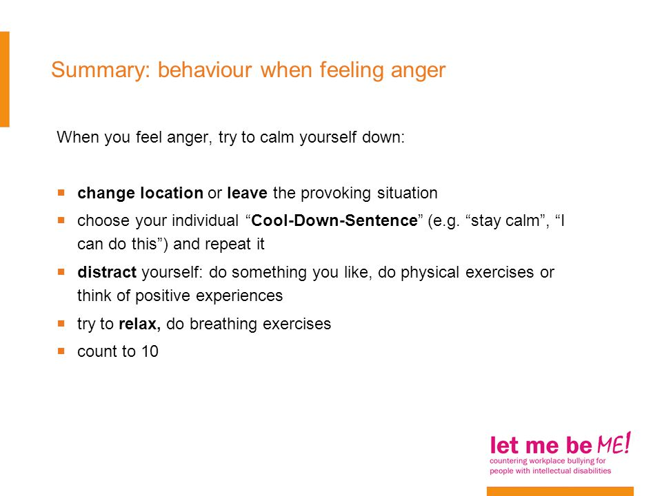 Summary: behaviour when feeling anger When you feel anger, try to calm yourself down:  change location or leave the provoking situation  choose your individual Cool-Down-Sentence (e.g.