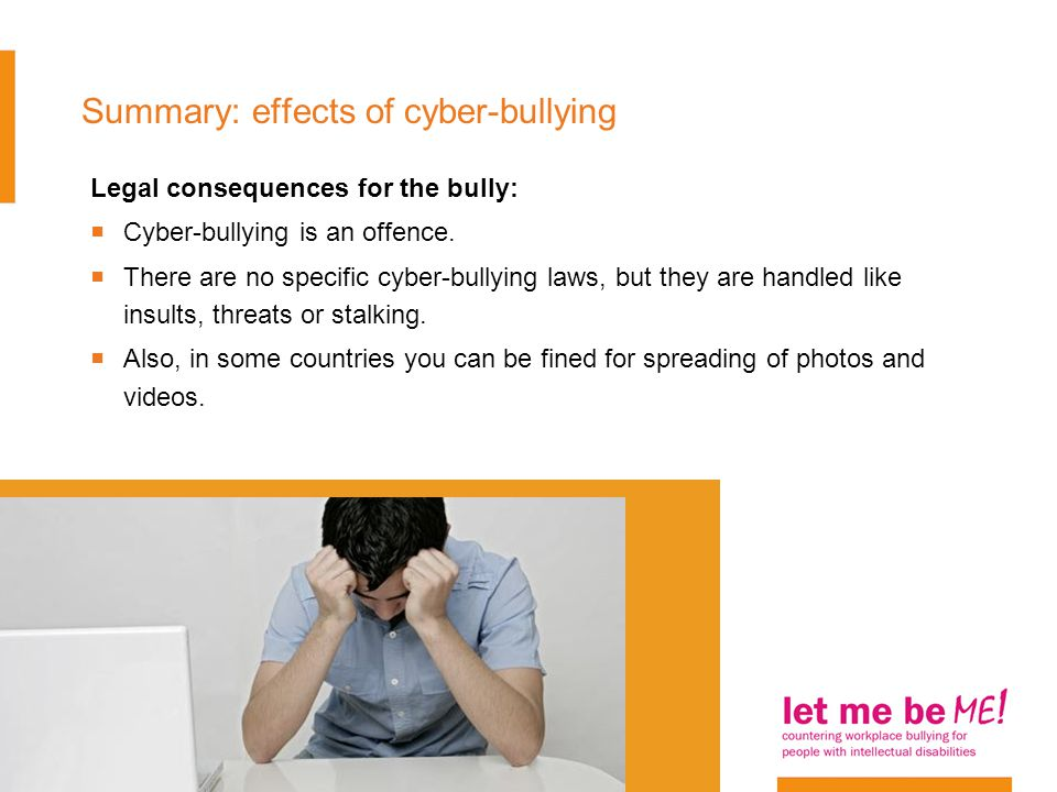 Summary: effects of cyber-bullying Legal consequences for the bully:  Cyber-bullying is an offence.