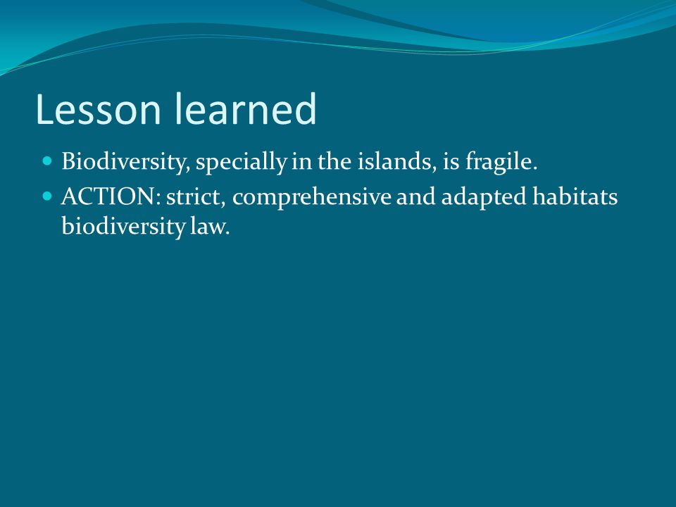 Lesson learned Biodiversity, specially in the islands, is fragile. ACTION: strict, comprehensive and adapted habitats biodiversity law.