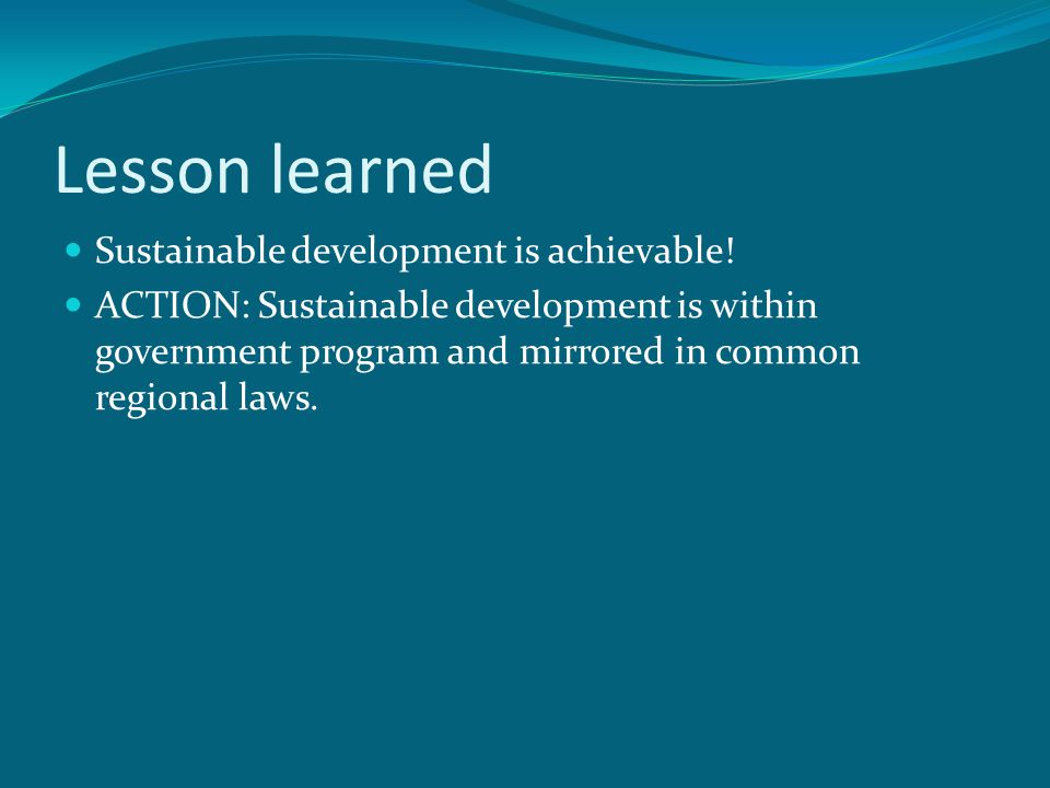 Lesson learned Sustainable development is achievable! ACTION: Sustainable development is within government program and mirrored in common regional law