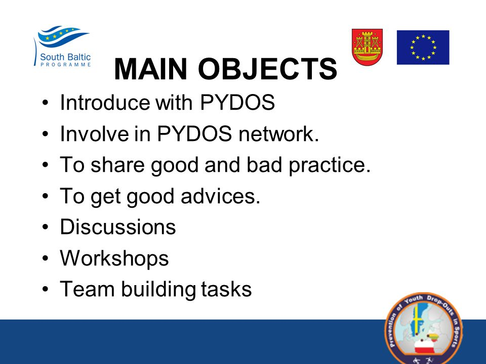 MAIN OBJECTS Introduce with PYDOS Involve in PYDOS network. To share good and bad practice. To get good advices. Discussions Workshops Team building t