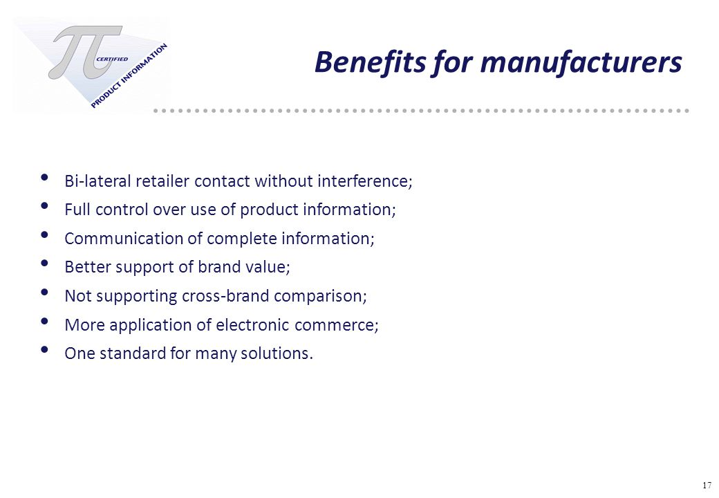 17 Benefits for manufacturers Bi-lateral retailer contact without interference; Full control over use of product information; Communication of complete information; Better support of brand value; Not supporting cross-brand comparison; More application of electronic commerce; One standard for many solutions.
