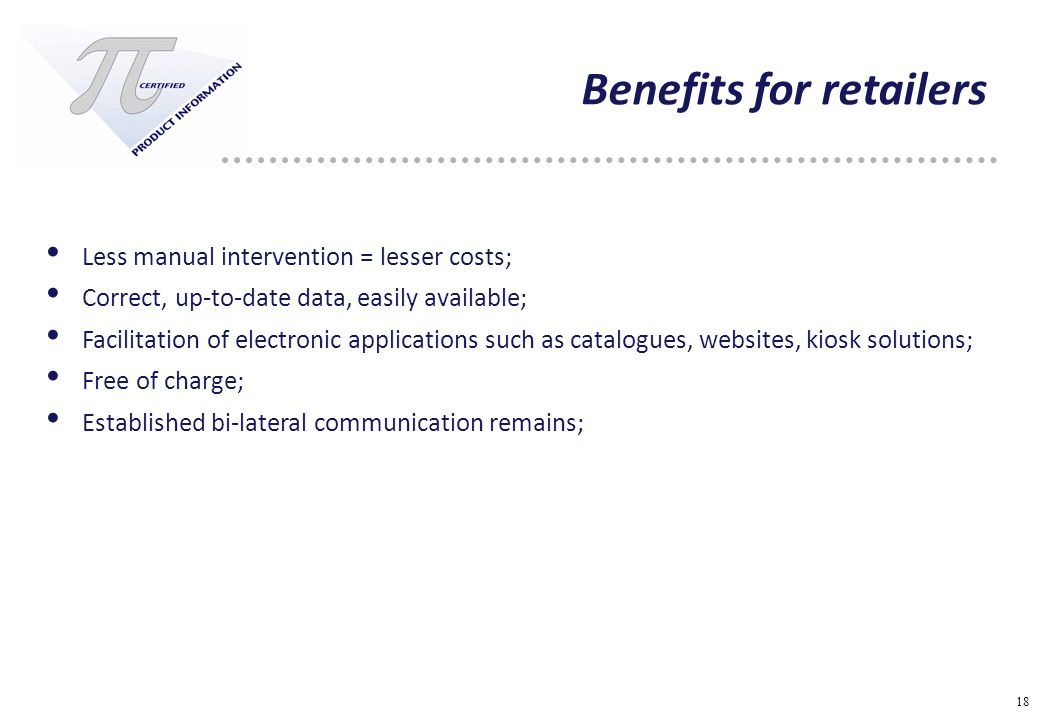 18 Benefits for retailers Less manual intervention = lesser costs; Correct, up-to-date data, easily available; Facilitation of electronic applications such as catalogues, websites, kiosk solutions; Free of charge; Established bi-lateral communication remains;