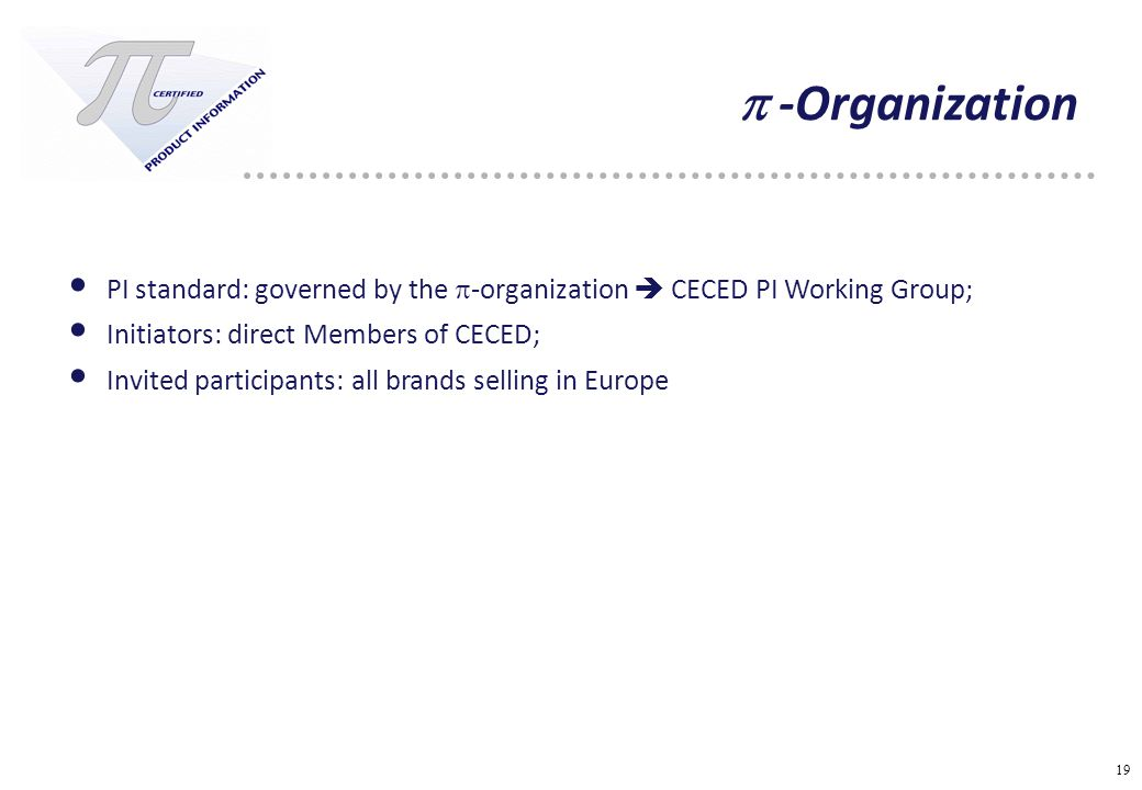 19  -Organization PI standard: governed by the  -organization  CECED PI Working Group; Initiators: direct Members of CECED; Invited participants: all brands selling in Europe