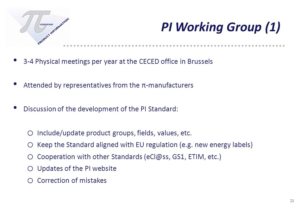 21 PI Working Group (1) 3-4 Physical meetings per year at the CECED office in Brussels Attended by representatives from the π-manufacturers Discussion