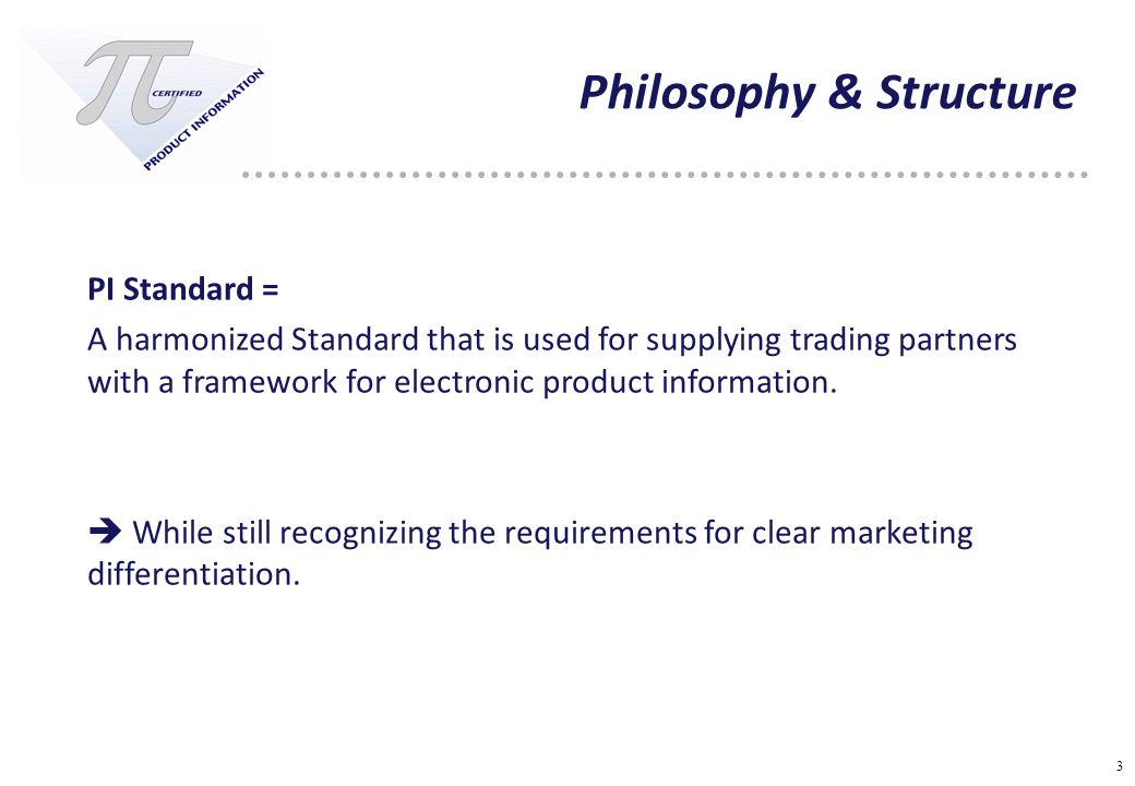3 Philosophy & Structure PI Standard = A harmonized Standard that is used for supplying trading partners with a framework for electronic product information.