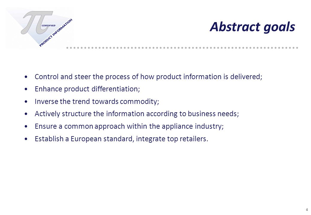 4 Abstract goals Control and steer the process of how product information is delivered; Enhance product differentiation; Inverse the trend towards commodity; Actively structure the information according to business needs; Ensure a common approach within the appliance industry; Establish a European standard, integrate top retailers.