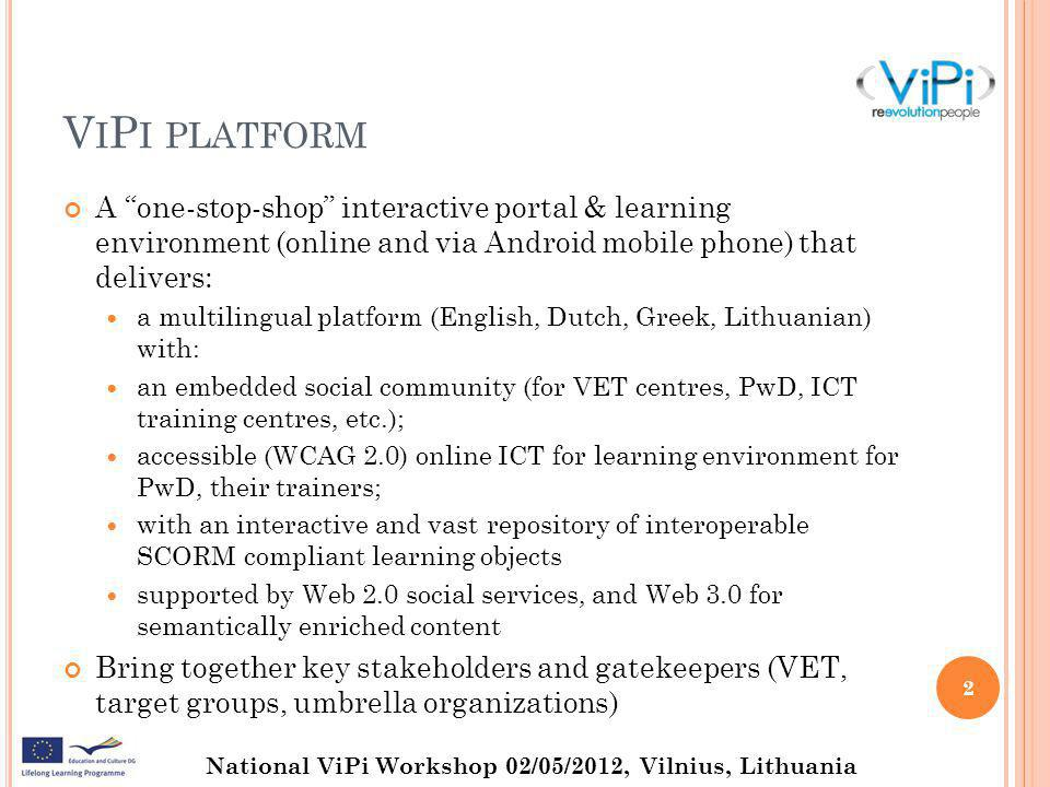 National ViPi Workshop 02/05/2012, Vilnius, Lithuania V I P I PLATFORM A one-stop-shop interactive portal & learning environment (online and via Android mobile phone) that delivers: a multilingual platform (English, Dutch, Greek, Lithuanian) with: an embedded social community (for VET centres, PwD, ICT training centres, etc.); accessible (WCAG 2.0) online ICT for learning environment for PwD, their trainers; with an interactive and vast repository of interoperable SCORM compliant learning objects supported by Web 2.0 social services, and Web 3.0 for semantically enriched content Bring together key stakeholders and gatekeepers (VET, target groups, umbrella organizations) 2