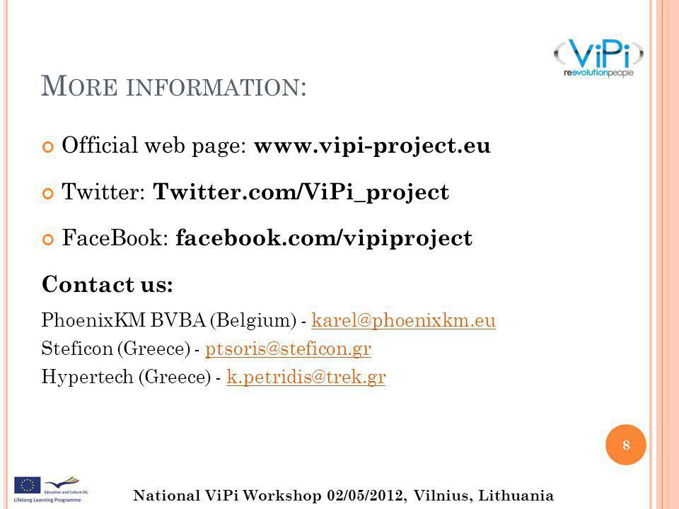 National ViPi Workshop 02/05/2012, Vilnius, Lithuania M ORE INFORMATION : Official web page: www.vipi-project.eu Twitter: Twitter.com/ViPi_project FaceBook: facebook.com/vipiproject Contact us: PhoenixKM BVBA (Belgium) - karel@phoenixkm.eukarel@phoenixkm.eu Steficon (Greece) - ptsoris@steficon.grptsoris@steficon.gr Hypertech (Greece) - k.petridis@trek.grk.petridis@trek.gr 8