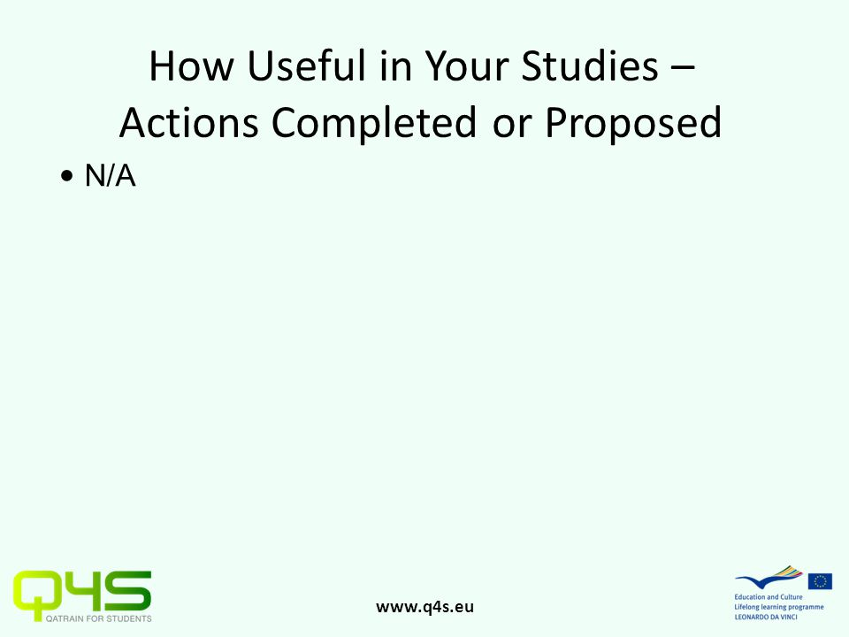 www.q4s.eu How Useful in Your Studies – Actions Completed or Proposed N/A