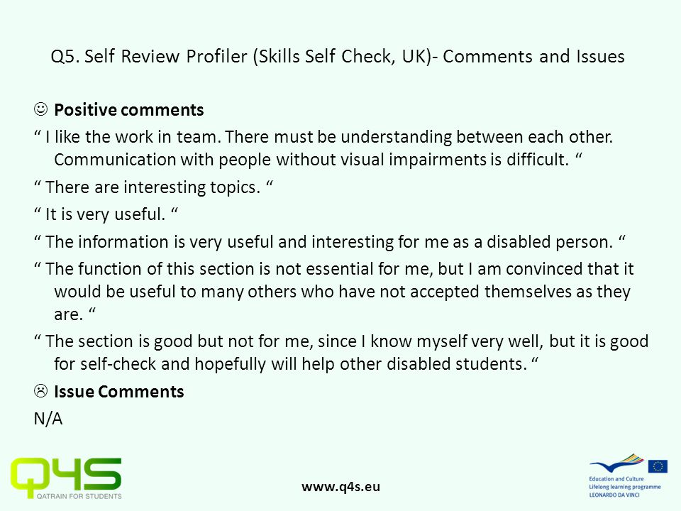 "www.q4s.eu Q5. Self Review Profiler (Skills Self Check, UK)- Comments and Issues Positive comments "" I like the work in team. There must be understand"