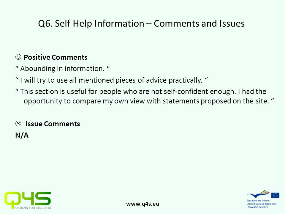 "www.q4s.eu Q6. Self Help Information – Comments and Issues Positive Comments "" Abounding in information. "" "" I will try to use all mentioned pieces of"