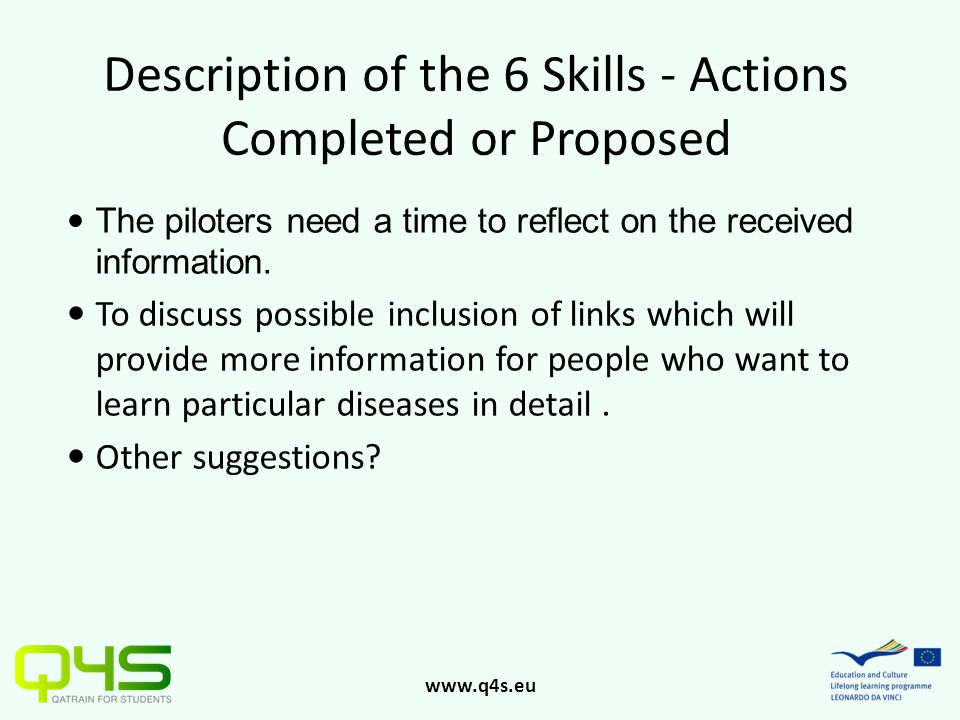 www.q4s.eu Description of the 6 Skills - Actions Completed or Proposed The piloters need a time to reflect on the received information. To discuss pos