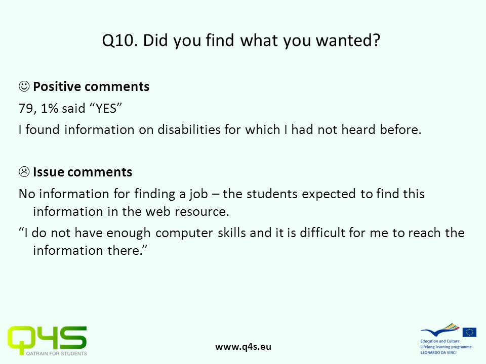 "www.q4s.eu Q10. Did you find what you wanted? Positive comments 79, 1% said ""YES"" I found information on disabilities for which I had not heard before"