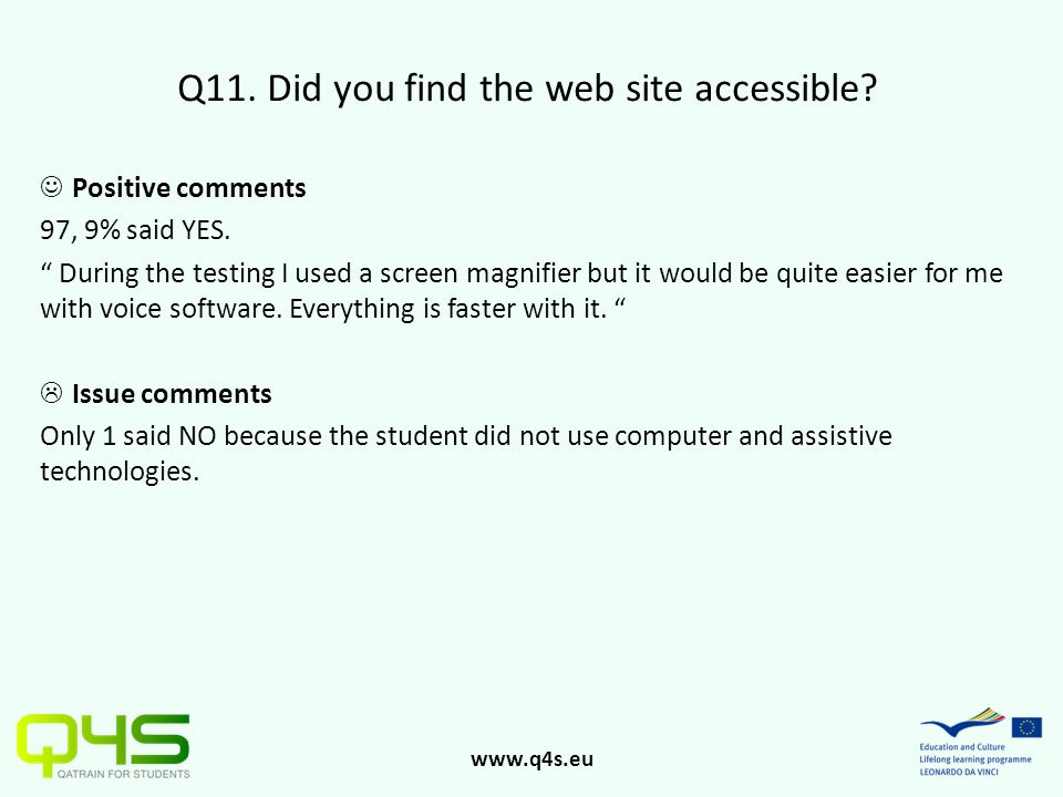 "www.q4s.eu Q11. Did you find the web site accessible? Positive comments 97, 9% said YES. "" During the testing I used a screen magnifier but it would b"