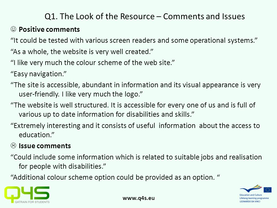 "www.q4s.eu Q1. The Look of the Resource – Comments and Issues Positive comments ""It could be tested with various screen readers and some operational s"
