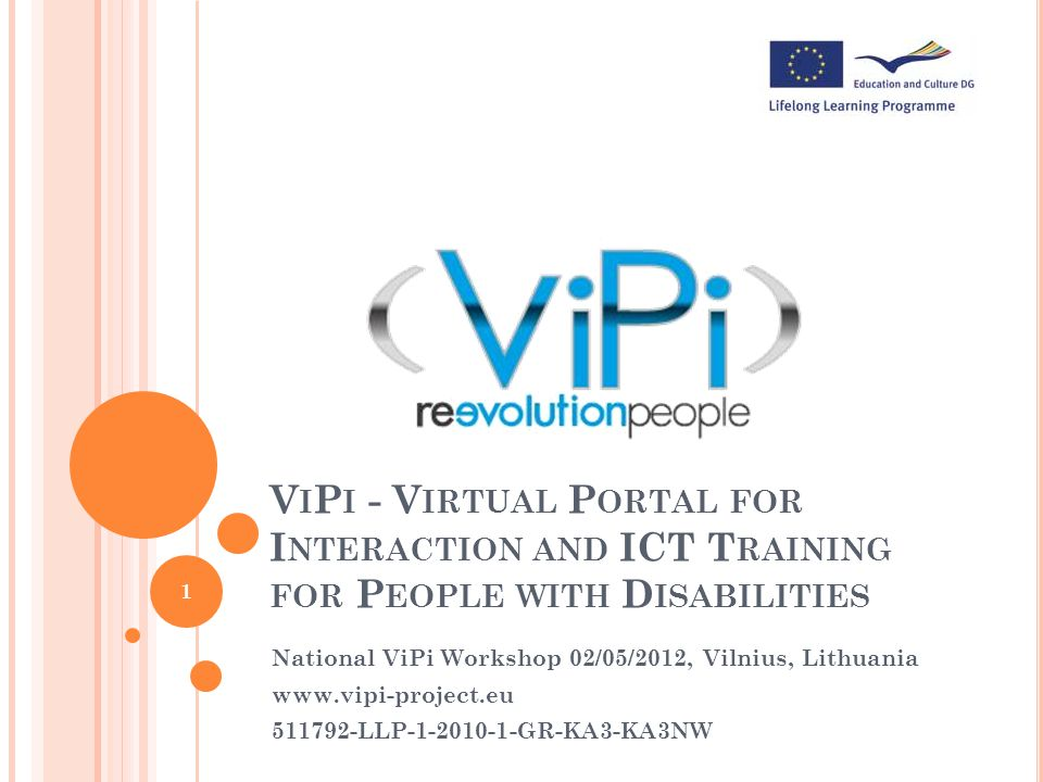 National ViPi Workshop 02/05/2012, Vilnius, Lithuania G ENERAL I NFORMATION Start: 01 January 2011 End: 31 December 2013 Duration: 36 months Target groups: People with disabilities (PwD) Trainers, VET centres, etc.