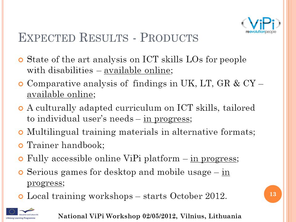 National ViPi Workshop 02/05/2012, Vilnius, Lithuania E XPECTED R ESULTS - P RODUCTS State of the art analysis on ICT skills LOs for people with disabilities – available online; Comparative analysis of findings in UK, LT, GR & CY – available online; A culturally adapted curriculum on ICT skills, tailored to individual user's needs – in progress; Multilingual training materials in alternative formats; Trainer handbook; Fully accessible online ViPi platform – in progress; Serious games for desktop and mobile usage – in progress; Local training workshops – starts October 2012.