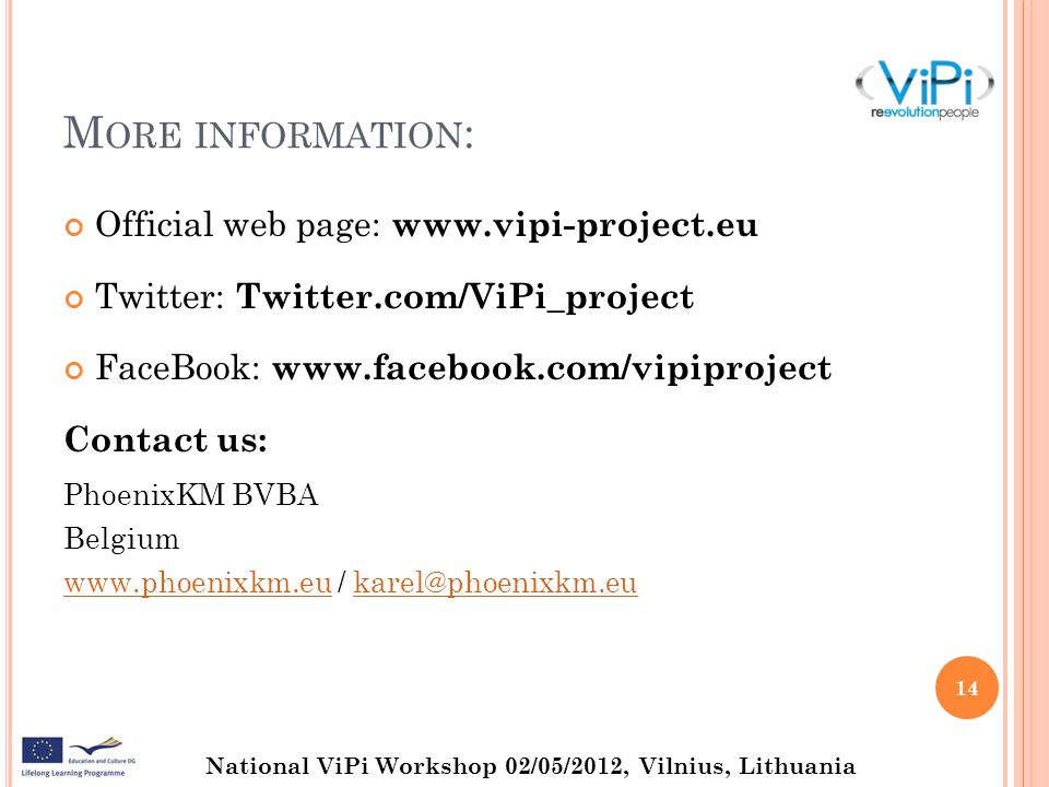 National ViPi Workshop 02/05/2012, Vilnius, Lithuania M ORE INFORMATION : Official web page: www.vipi-project.eu Twitter: Twitter.com/ViPi_project FaceBook: www.facebook.com/vipiproject Contact us: PhoenixKM BVBA Belgium www.phoenixkm.euwww.phoenixkm.eu / karel@phoenixkm.eukarel@phoenixkm.eu 14