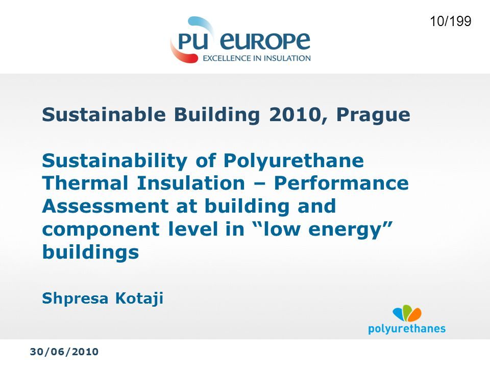 Sustainable Building 2010, Prague Sustainability of Polyurethane Thermal Insulation – Performance Assessment at building and component level in low energy buildings Shpresa Kotaji 30/06/2010 10/199