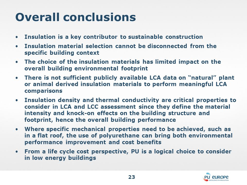 23 Overall conclusions Insulation is a key contributor to sustainable construction Insulation material selection cannot be disconnected from the specific building context The choice of the insulation materials has limited impact on the overall building environmental footprint There is not sufficient publicly available LCA data on natural plant or animal derived insulation materials to perform meaningful LCA comparisons Insulation density and thermal conductivity are critical properties to consider in LCA and LCC assessment since they define the material intensity and knock-on effects on the building structure and footprint, hence the overall building performance Where specific mechanical properties need to be achieved, such as in a flat roof, the use of polyurethane can bring both environmental performance improvement and cost benefits From a life cycle cost perspective, PU is a logical choice to consider in low energy buildings