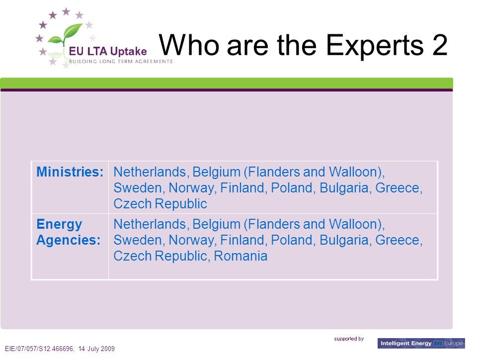 EIE/07/057/S12.466696, 14 July 2009 7 Who are the Experts 2 Ministries:Netherlands, Belgium (Flanders and Walloon), Sweden, Norway, Finland, Poland, Bulgaria, Greece, Czech Republic Energy Agencies: Netherlands, Belgium (Flanders and Walloon), Sweden, Norway, Finland, Poland, Bulgaria, Greece, Czech Republic, Romania