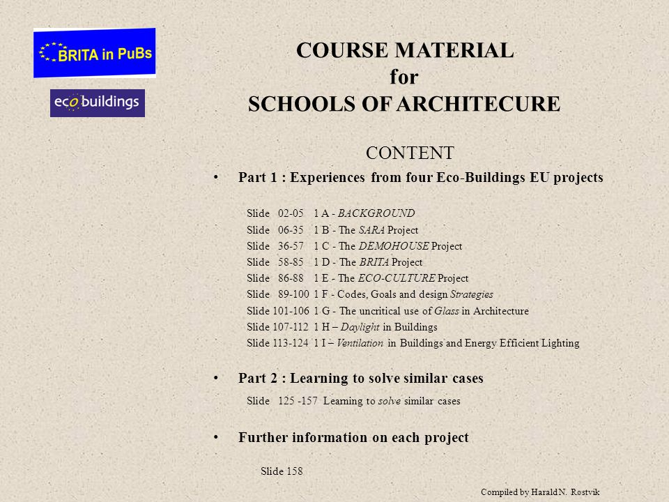 COURSE MATERIAL for SCHOOLS OF ARCHITECURE CONTENT Part 1 : Experiences from four Eco-Buildings EU projects Slide 02-051 A - BACKGROUND Slide 06-351 B - The SARA Project Slide 36-571 C - The DEMOHOUSE Project Slide 58-851 D - The BRITA Project Slide 86-881 E - The ECO-CULTURE Project Slide 89-1001 F - Codes, Goals and design Strategies Slide 101-1061 G - The uncritical use of Glass in Architecture Slide 107-1121 H – Daylight in Buildings Slide 113-1241 I – Ventilation in Buildings and Energy Efficient Lighting Part 2 : Learning to solve similar cases Slide 125 -157 Learning to solve similar cases Further information on each project Slide 158 Compiled by Harald N.