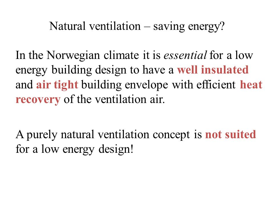 Natural ventilation – saving energy? In the Norwegian climate it is essential for a low energy building design to have a well insulated and air tight