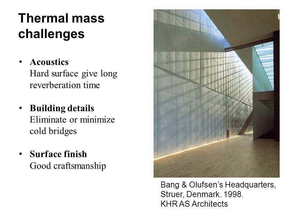 Thermal mass challenges Acoustics Hard surface give long reverberation time Building details Eliminate or minimize cold bridges Surface finish Good craftsmanship Bang & Olufsen's Headquarters, Struer, Denmark.