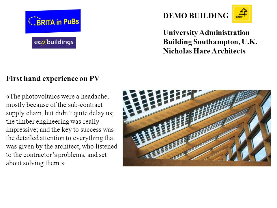 DEMO BUILDING University Administration Building Southampton, U.K. Nicholas Hare Architects First hand experience on PV «The photovoltaics were a head