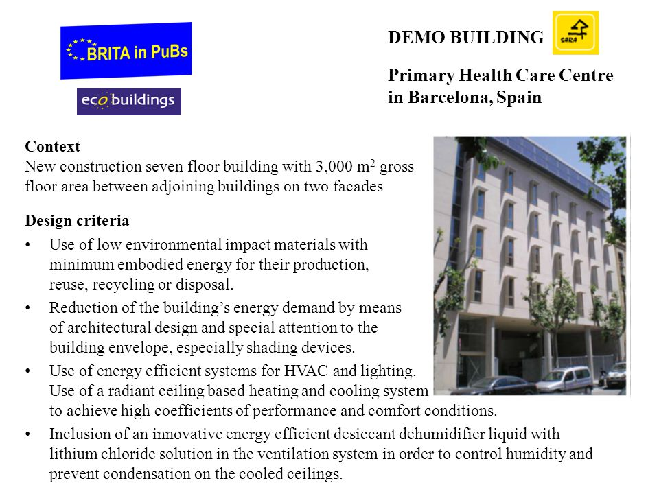 DEMO BUILDING Primary Health Care Centre in Barcelona, Spain Context New construction seven floor building with 3,000 m 2 gross floor area between adjoining buildings on two facades Design criteria Use of low environmental impact materials with minimum embodied energy for their production, reuse, recycling or disposal.