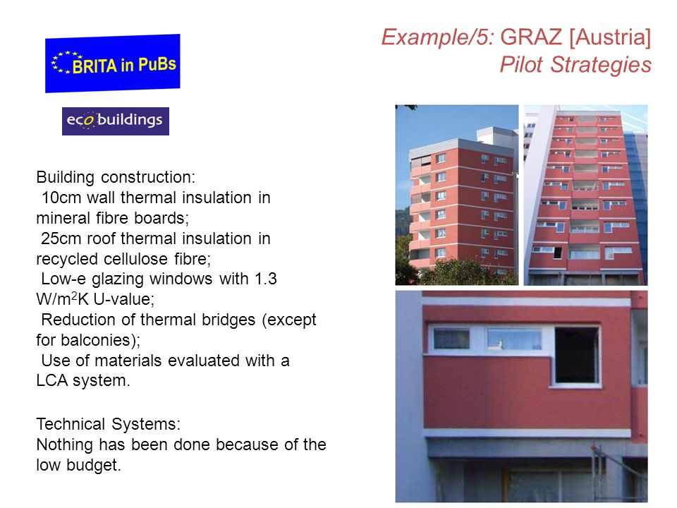 Example/5: GRAZ [Austria] Pilot Strategies Building construction: 10cm wall thermal insulation in mineral fibre boards; 25cm roof thermal insulation in recycled cellulose fibre; Low-e glazing windows with 1.3 W/m 2 K U-value; Reduction of thermal bridges (except for balconies); Use of materials evaluated with a LCA system.