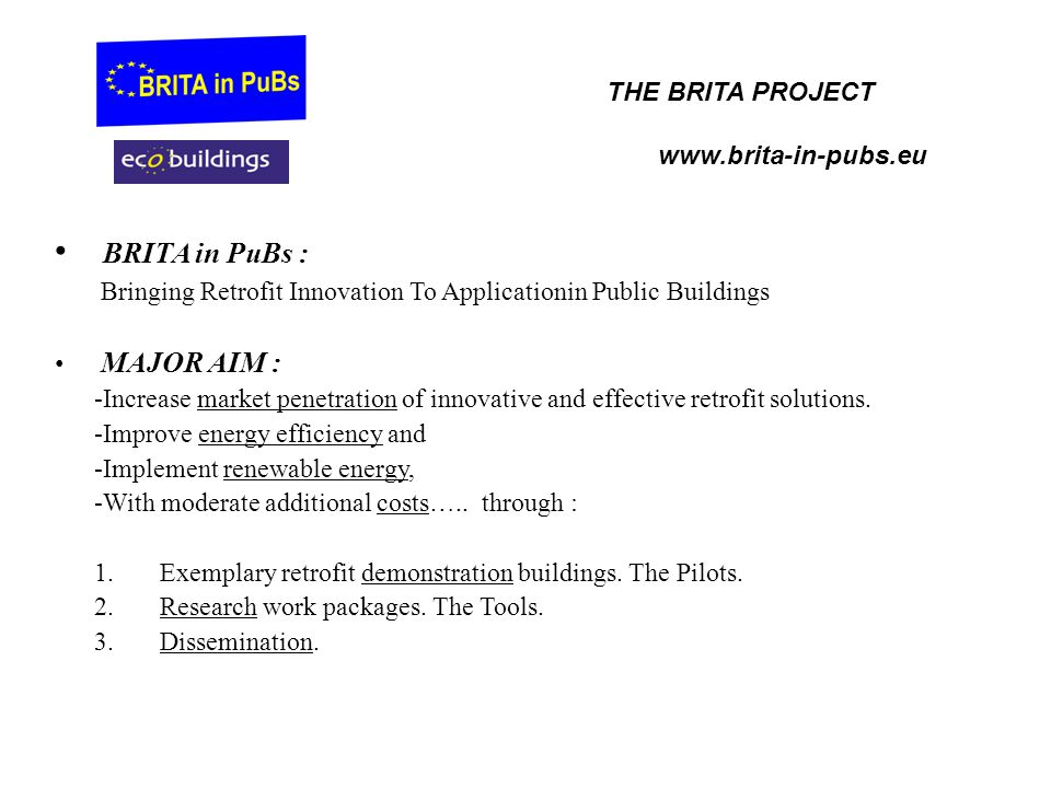 BRITA in PuBs : Bringing Retrofit Innovation To Applicationin Public Buildings MAJOR AIM : -Increase market penetration of innovative and effective retrofit solutions.