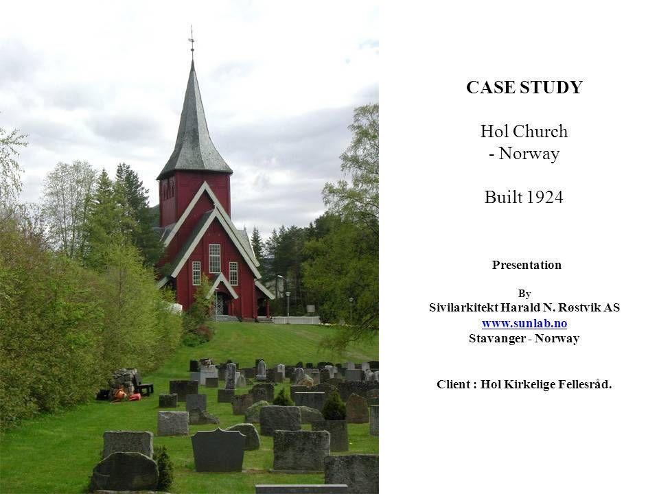 CASE STUDY Hol Church - Norway Built 1924 Presentation By Sivilarkitekt Harald N. Røstvik AS www.sunlab.no Stavanger - Norway Client : Hol Kirkelige F