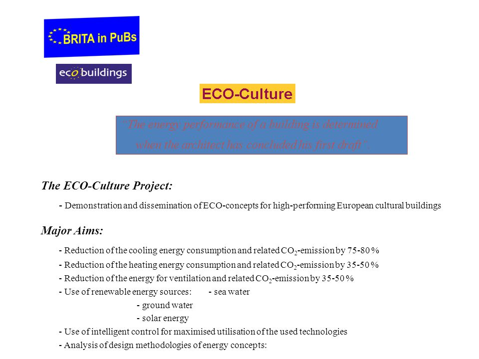 The ECO-Culture Project: - Demonstration and dissemination of ECO-concepts for high-performing European cultural buildings Major Aims: - Reduction of the cooling energy consumption and related CO 2 -emission by 75-80 % - Reduction of the heating energy consumption and related CO 2 -emission by 35-50 % - Reduction of the energy for ventilation and related CO 2 -emission by 35-50 % - Use of renewable energy sources:- sea water - ground water - solar energy - Use of intelligent control for maximised utilisation of the used technologies - Analysis of design methodologies of energy concepts: The energy performance of a building is determined when the architect has concluded his first draft .