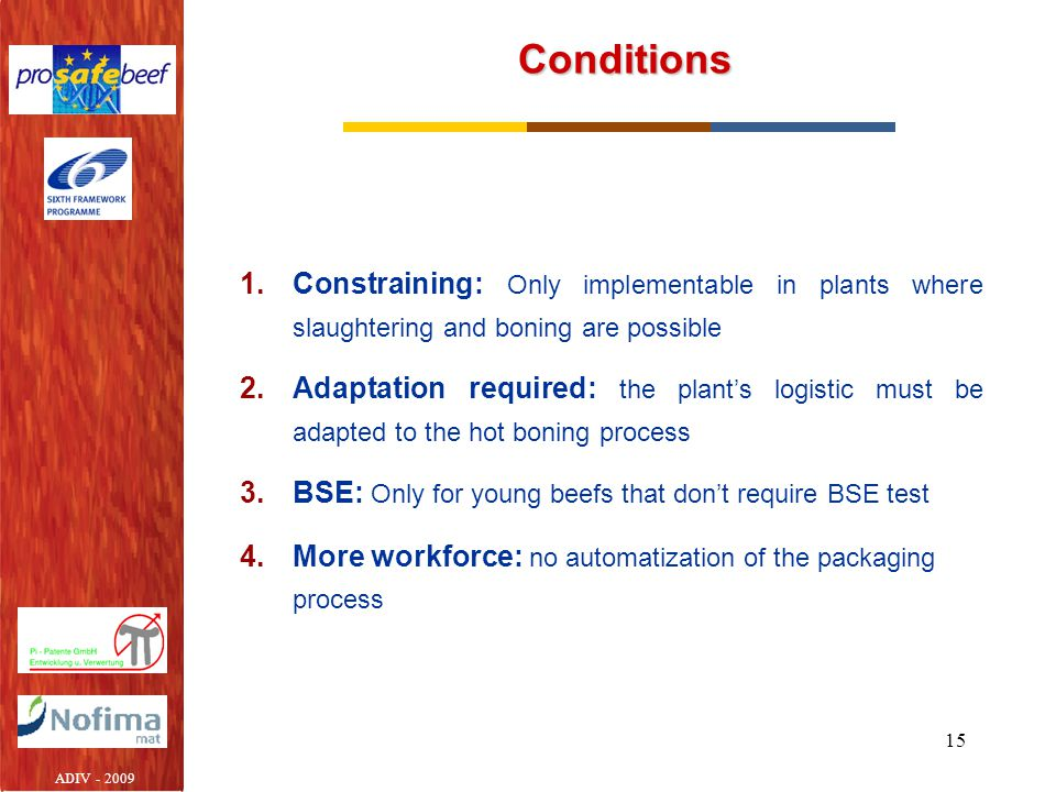 15 Conditions 1.Constraining: Only implementable in plants where slaughtering and boning are possible 2.Adaptation required: the plant's logistic must be adapted to the hot boning process 3.BSE: Only for young beefs that don't require BSE test 4.More workforce: no automatization of the packaging process ADIV - 2009