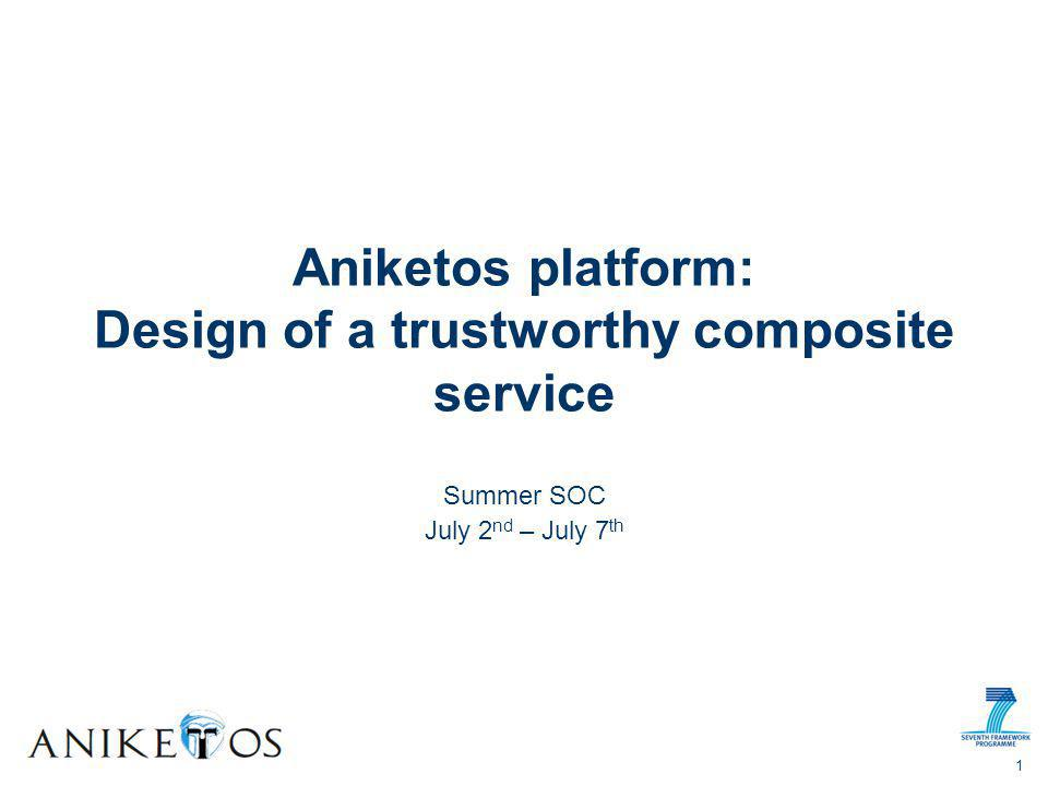 Summer SOC July 2 nd – July 7 th Aniketos platform: Design of a trustworthy composite service 1